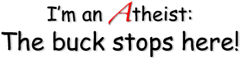 I'm an Atheist: the buck stops here!